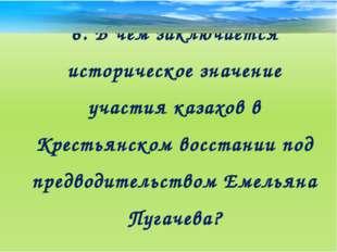 6. В чем заключается историческое значение участия казахов в Крестьянском вос