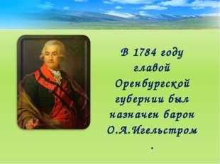 В 1784 году главой Оренбургской губернии был назначен барон О.А.Игельстром.