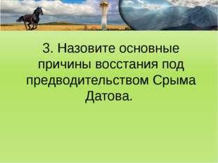 3. Назовите основные причины восстания под предводительством Срыма Датова.