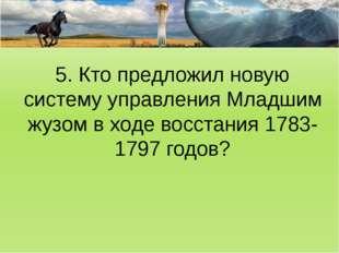 5. Кто предложил новую систему управления Младшим жузом в ходе восстания 1783