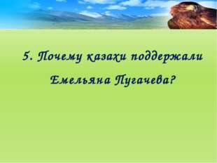 5. Почему казахи поддержали Емельяна Пугачева?