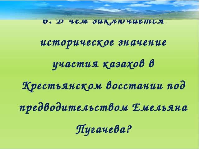 6. В чем заключается историческое значение участия казахов в Крестьянском вос...