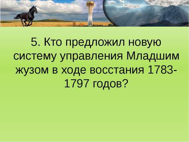 5. Кто предложил новую систему управления Младшим жузом в ходе восстания 1783...