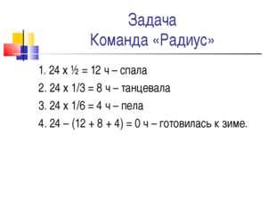 Задача Команда «Радиус» 1. 24 х ½ = 12 ч – спала 2. 24 х 1/3 = 8 ч – танцевал