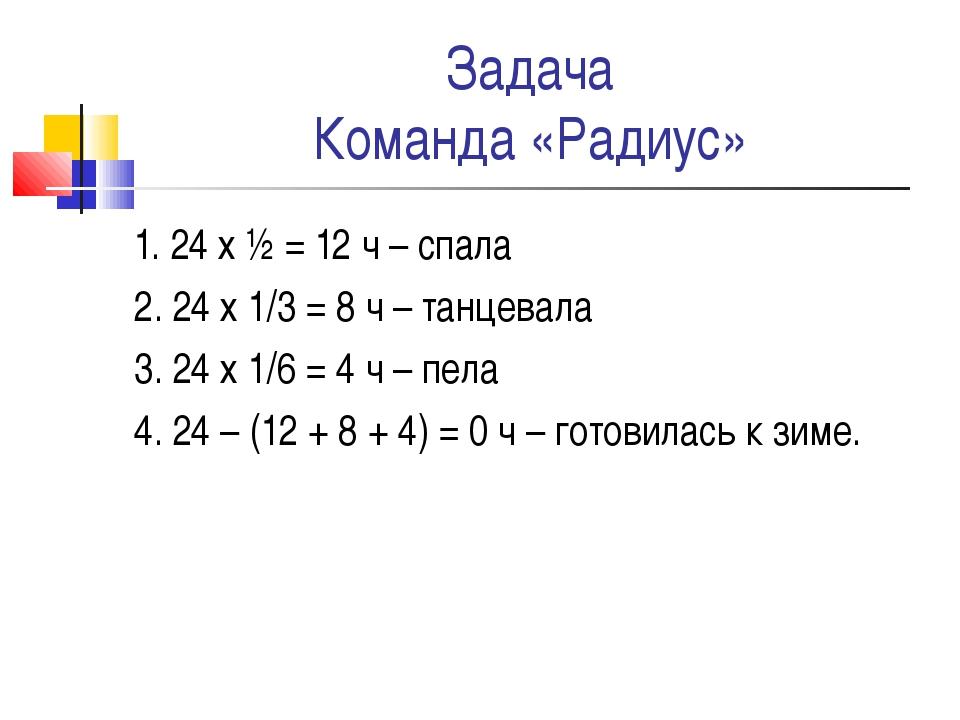 Задача Команда «Радиус» 1. 24 х ½ = 12 ч – спала 2. 24 х 1/3 = 8 ч – танцевал...