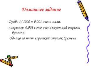 Домашнее задание Дробь 1/ 1000 = 0,001 очень мала, например, 0,001 с это очен