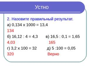 Устно 2. Назовите правильный результат. а) 0,134 х 1000 = 13,4 134 б) 16,12 :