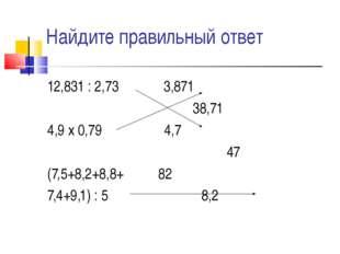 Найдите правильный ответ 12,831 : 2,73 3,871 38,71 4,9 х 0,79 4,7 47 (7,5+8,