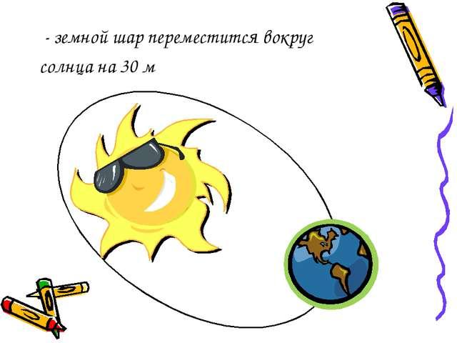 - земной шар переместится вокруг солнца на 30 м