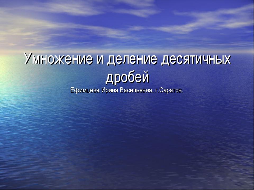 Умножение и деление десятичных дробей Ефимцева Ирина Васильевна, г.Саратов.