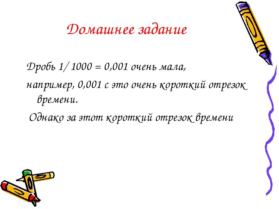 Домашнее задание Дробь 1/ 1000 = 0,001 очень мала, например, 0,001 с это очен...