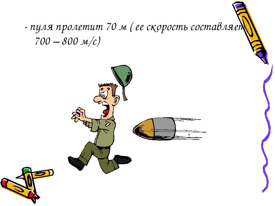 - пуля пролетит 70 м ( ее скорость составляет 700 – 800 м/с)