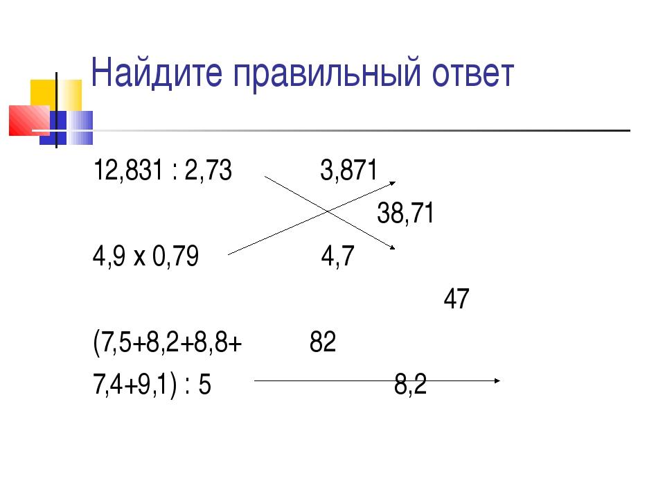 Найдите правильный ответ 12,831 : 2,73 3,871 38,71 4,9 х 0,79 4,7 47 (7,5+8,...