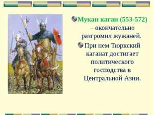 Мукан каган (553-572) – окончательно разгромил жужаней. При нем Тюркский кага