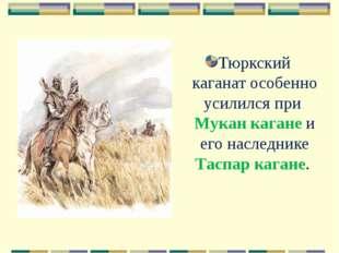 Тюркский каганат особенно усилился при Мукан кагане и его наследнике Таспар к