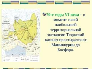70-е годы VI века – в момент своей наибольшей территориальной экспансии Тюркс