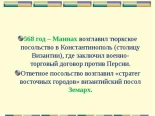 568 год – Маниах возглавил тюркское посольство в Константинополь (столицу Виз