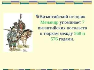 Византийский историк Менандр упоминает 7 византийских посольств к тюркам межд