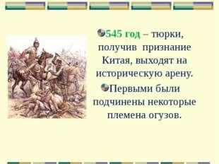 545 год – тюрки, получив признание Китая, выходят на историческую арену. Перв