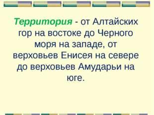 Территория- от Алтайских гор на востоке до Черного моря на западе, от верхов