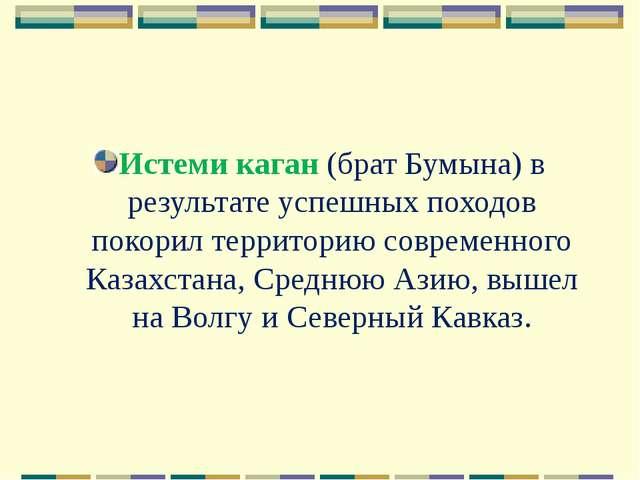 Истеми каган (брат Бумына) в результате успешных походов покорил территорию с...