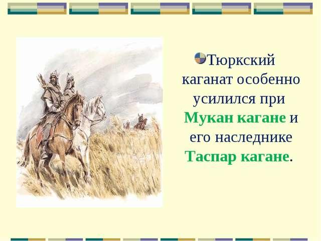 Тюркский каганат особенно усилился при Мукан кагане и его наследнике Таспар к...