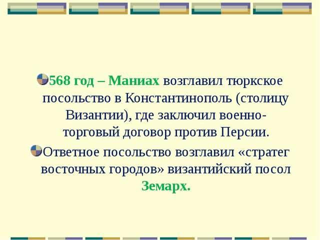 568 год – Маниах возглавил тюркское посольство в Константинополь (столицу Виз...