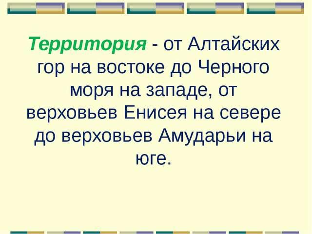 Территория- от Алтайских гор на востоке до Черного моря на западе, от верхов...