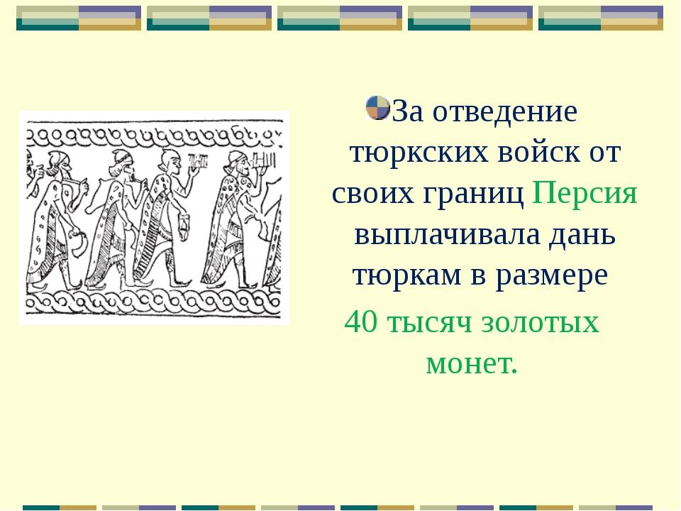 За отведение тюркских войск от своих границ Персия выплачивала дань тюркам в...