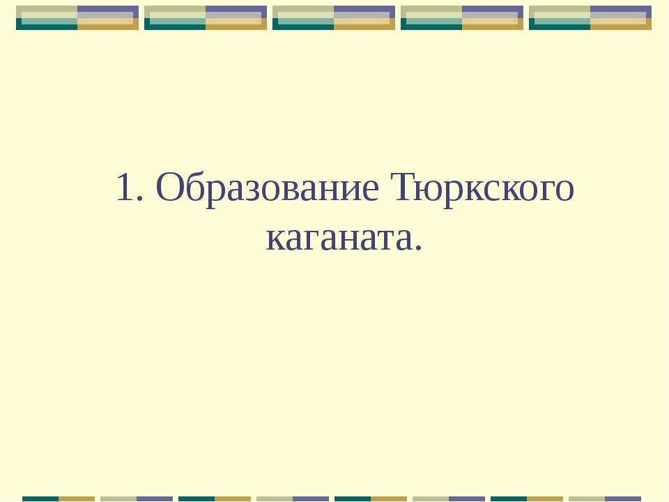 1. Образование Тюркского каганата.