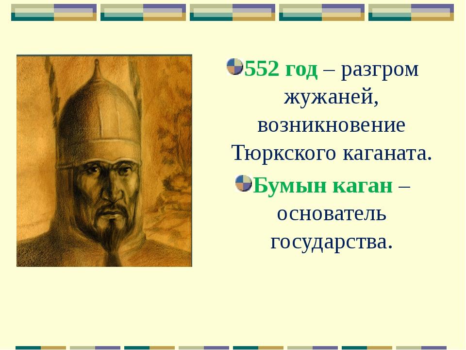 552 год – разгром жужаней, возникновение Тюркского каганата. Бумын каган – ос...
