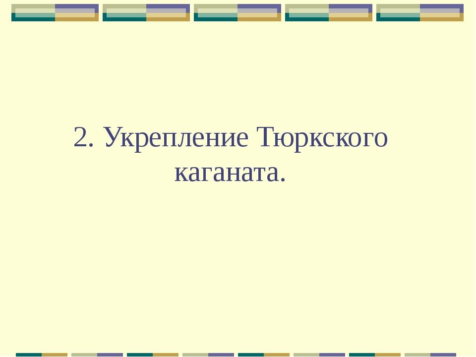 2. Укрепление Тюркского каганата.
