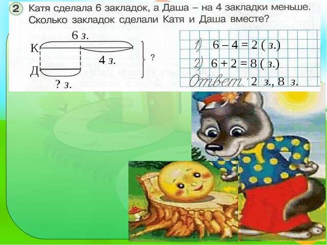 6 – 4 = 2 ( з.) 6 + 2 = 8 ( з.) 6 з. К Д ? з. 4 з. 2 з., 8 з.