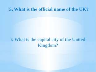 5.What is the official name of the UK? 6. What is the capital city of the Un