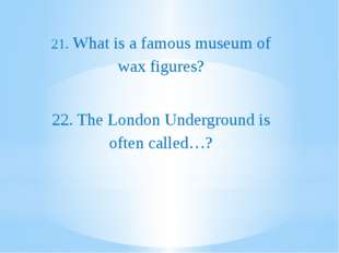 21. What is a famous museum of wax figures? 22. The London Underground is of