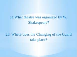 25. What theatre was organized by W. Shakespeare? 26. Where does the Changin