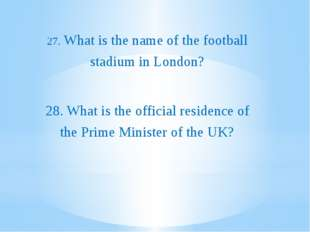 27. What is the name of the football stadium in London? 28. What is the offi