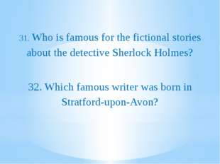 31. Who is famous for the fictional stories about the detective Sherlock Hol