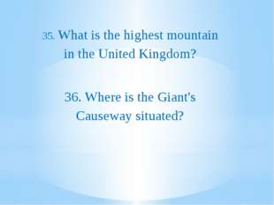 35. What is the highest mountain in the United Kingdom? 36. Where is the Gia