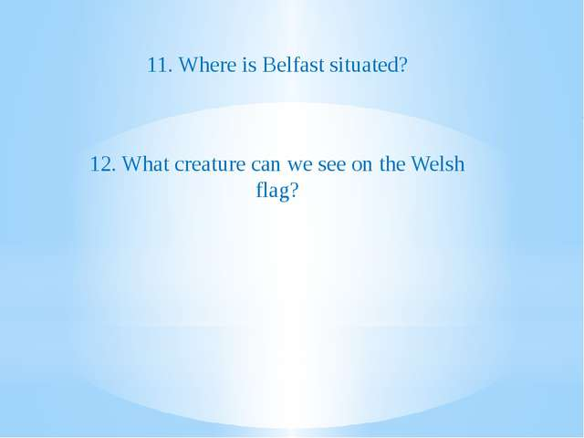 11. Where is Belfast situated? 12. What creature can we see on the Welsh flag?