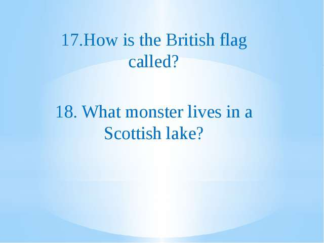 17.How is the British flag called? 18. What monster lives in a Scottish lake?