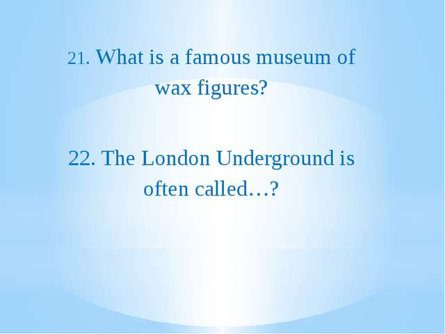 21. What is a famous museum of wax figures? 22. The London Underground is of...