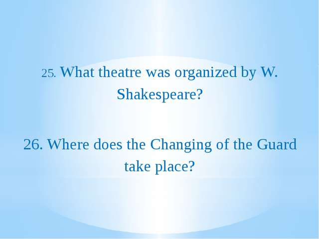 25. What theatre was organized by W. Shakespeare? 26. Where does the Changin...