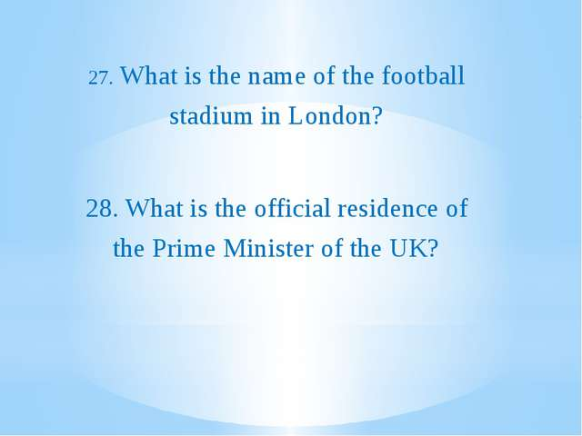 27. What is the name of the football stadium in London? 28. What is the offi...