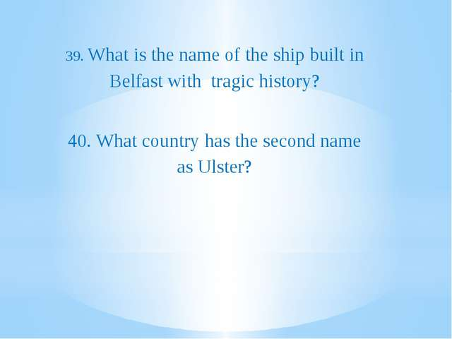 39. What is the name of the ship built in Belfast with tragic history? 40. W...
