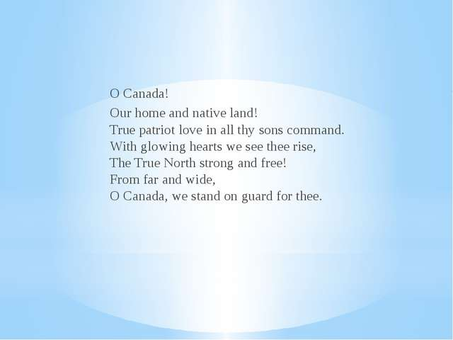 O Canada! Our home and native land! True patriot love in all thy sons command...