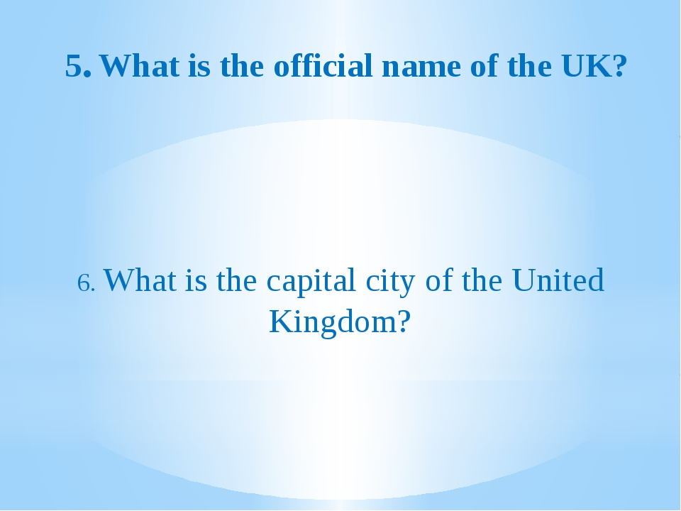 5.What is the official name of the UK? 6. What is the capital city of the Un...