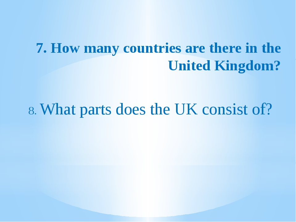 7. How many countries are there in the United Kingdom? 8. What parts does the...