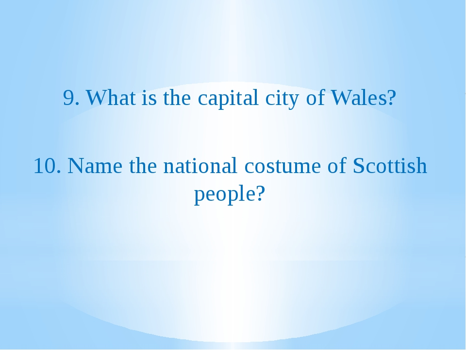 9. What is the capital city of Wales? 10. Name the national costume of Scott...