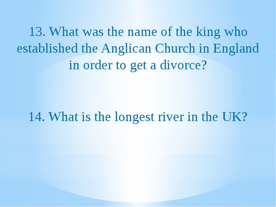 13. What was the name of the king who established the Anglican Church in Eng...